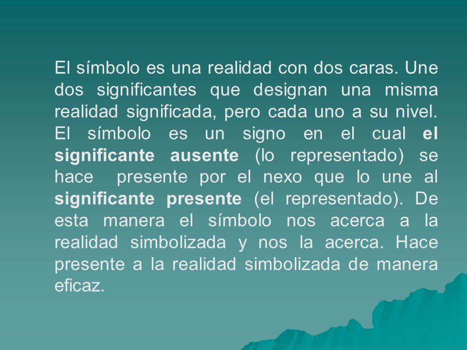El símbolo es una realidad con dos caras. Une dos significantes que designan una misma realidad significada, pero cada uno a su nivel. El símbolo es u