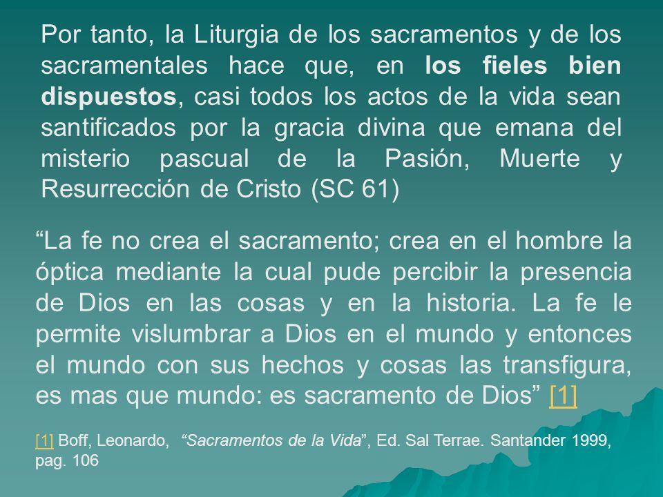 Por tanto, la Liturgia de los sacramentos y de los sacramentales hace que, en los fieles bien dispuestos, casi todos los actos de la vida sean santifi