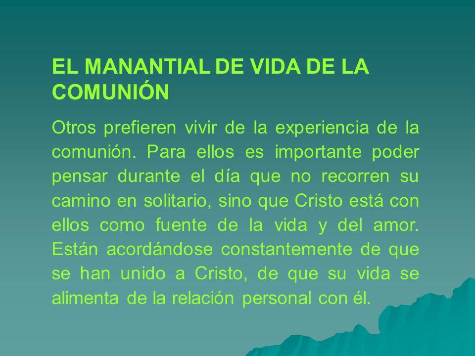 EL MANANTIAL DE VIDA DE LA COMUNIÓN Otros prefieren vivir de la experiencia de la comunión. Para ellos es importante poder pensar durante el día que n