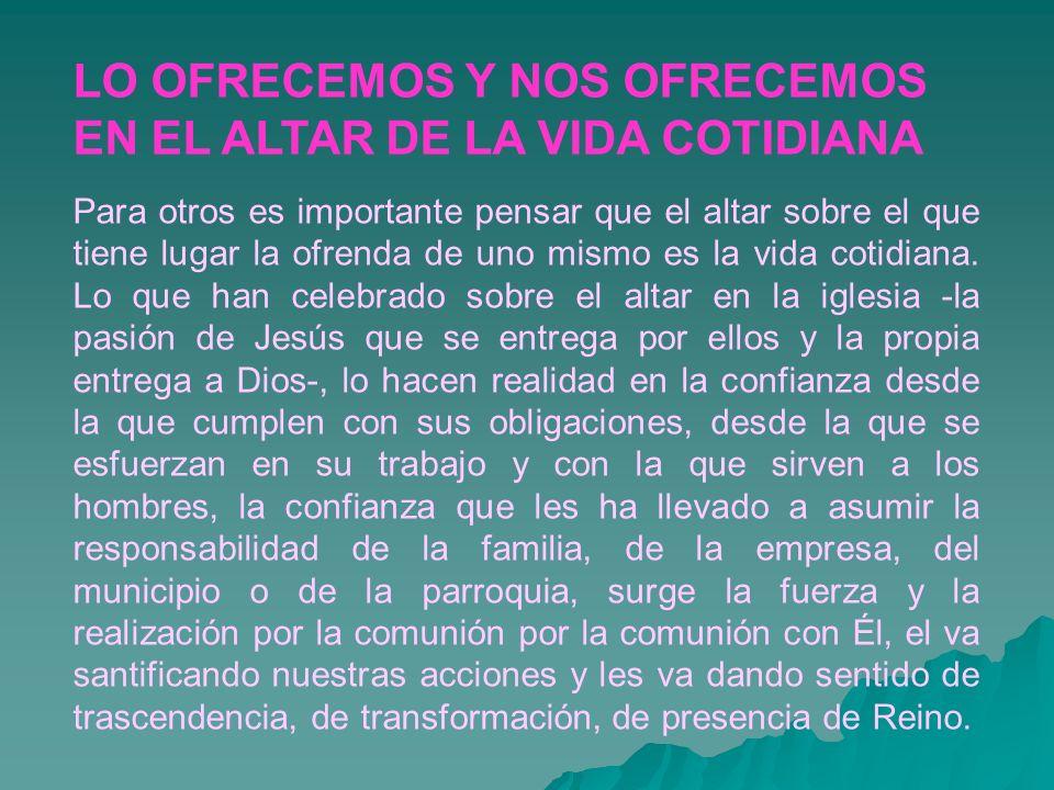 LO OFRECEMOS Y NOS OFRECEMOS EN EL ALTAR DE LA VIDA COTIDIANA Para otros es importante pensar que el altar sobre el que tiene lugar la ofrenda de uno