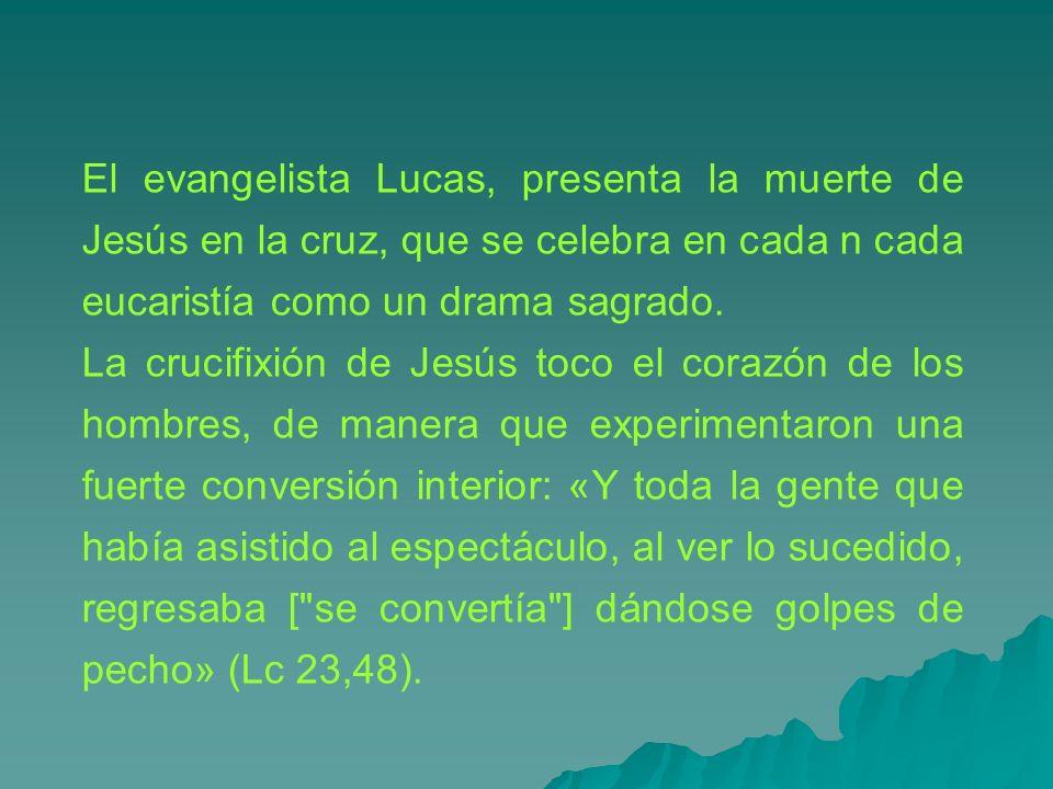 El evangelista Lucas, presenta la muerte de Jesús en la cruz, que se celebra en cada n cada eucaristía como un drama sagrado. La crucifixión de Jesús