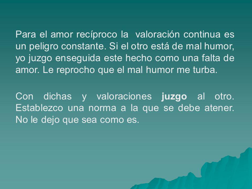 Para el amor recíproco la valoración continua es un peligro constante. Si el otro está de mal humor, yo juzgo enseguida este hecho como una falta de a