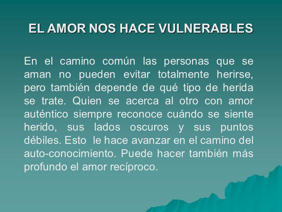 EL AMOR NOS HACE VULNERABLES En el camino común las personas que se aman no pueden evitar totalmente herirse, pero también depende de qué tipo de heri