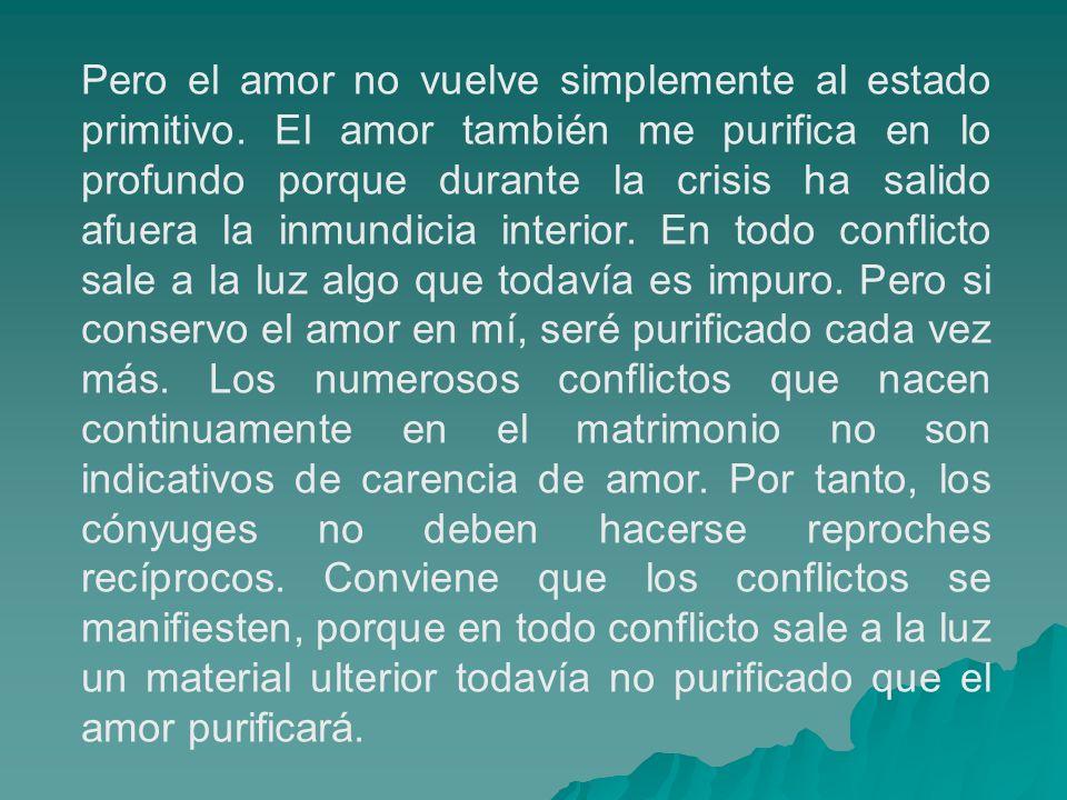 Pero el amor no vuelve simplemente al estado primitivo. El amor también me purifica en lo profundo porque durante la crisis ha salido afuera la inmund