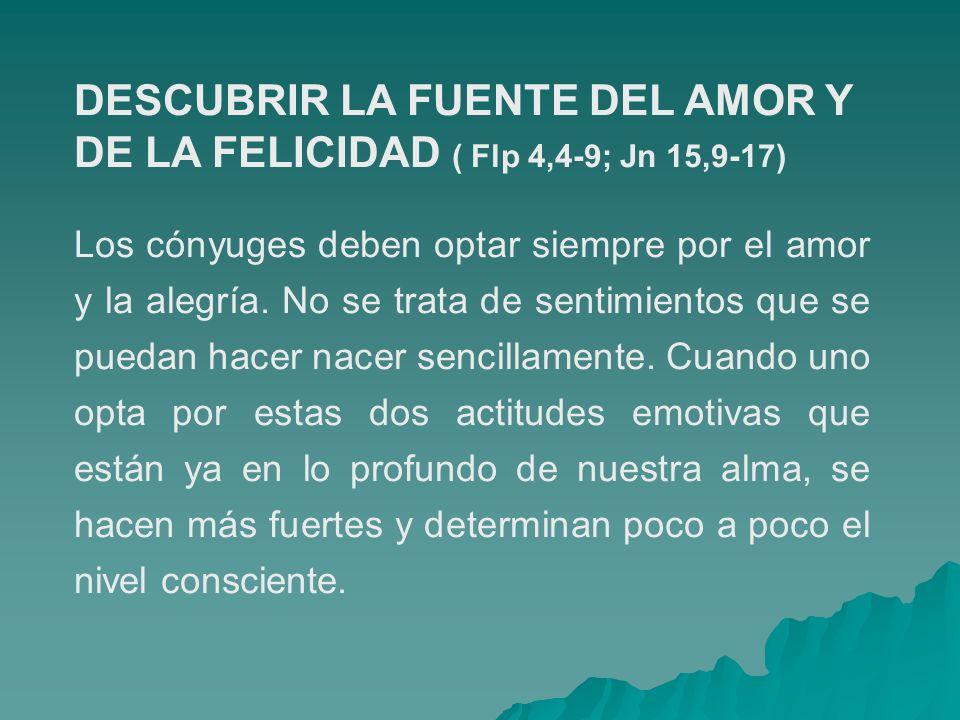 DESCUBRIR LA FUENTE DEL AMOR Y DE LA FELICIDAD ( Flp 4,4-9; Jn 15,9-17) Los cónyuges deben optar siempre por el amor y la alegría. No se trata de sent