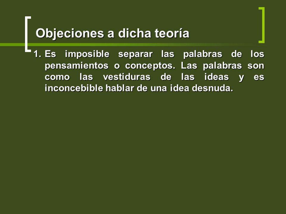 Objeciones a dicha teoría 1.Es imposible separar las palabras de los pensamientos o conceptos. Las palabras son como las vestiduras de las ideas y es
