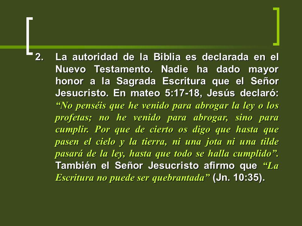 2.La autoridad de la Biblia es declarada en el Nuevo Testamento. Nadie ha dado mayor honor a la Sagrada Escritura que el Señor Jesucristo. En mateo 5: