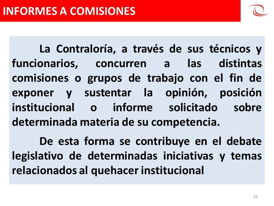 INFORMES A COMISIONES 16 La Contraloría, a través de sus técnicos y funcionarios, concurren a las distintas comisiones o grupos de trabajo con el fin