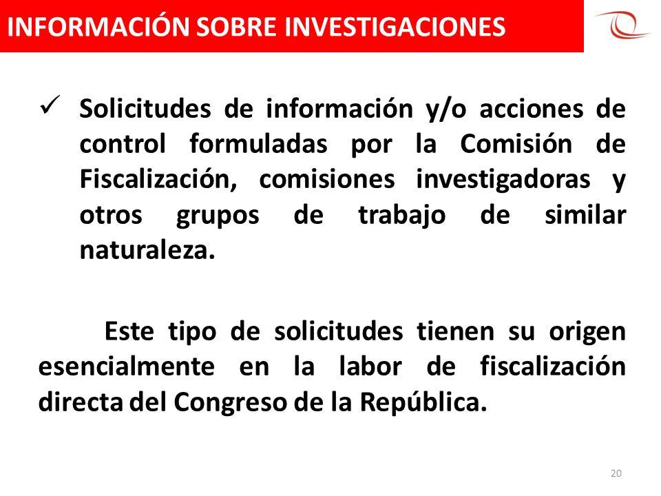 INFORMACIÓN SOBRE INVESTIGACIONES 20 Solicitudes de información y/o acciones de control formuladas por la Comisión de Fiscalización, comisiones invest