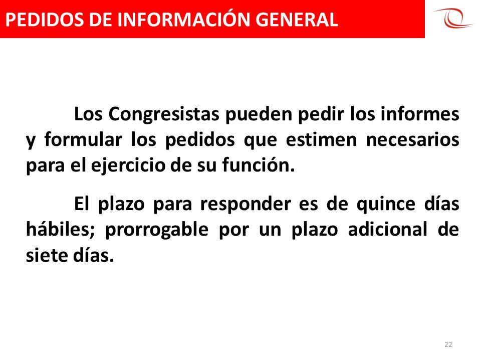 PEDIDOS DE INFORMACIÓN GENERAL 22 Los Congresistas pueden pedir los informes y formular los pedidos que estimen necesarios para el ejercicio de su fun