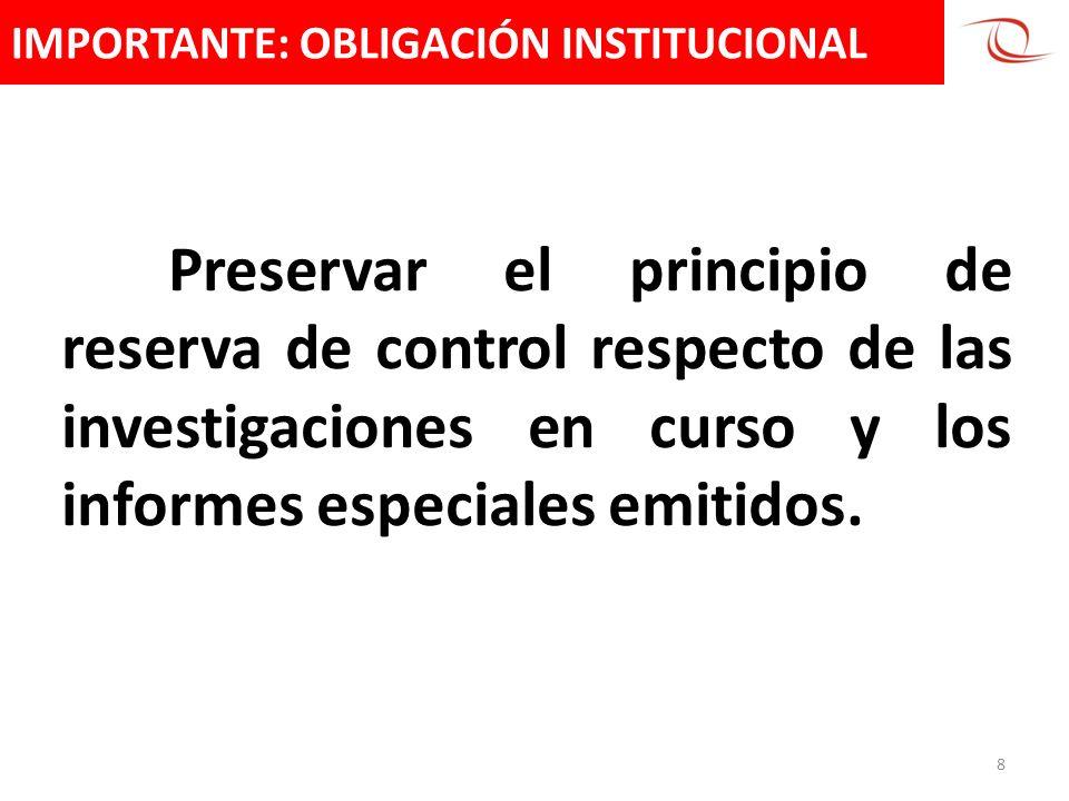 IMPORTANTE: OBLIGACIÓN INSTITUCIONAL 8 Preservar el principio de reserva de control respecto de las investigaciones en curso y los informes especiales