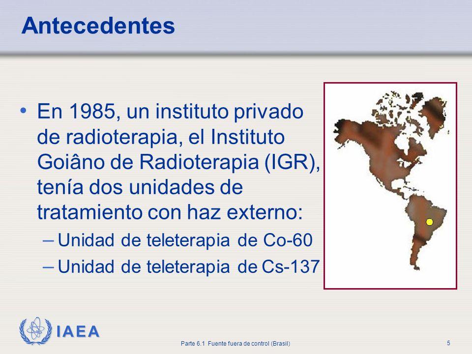 IAEA Parte 6.1 Fuente fuera de control (Brasil) 5 Antecedentes En 1985, un instituto privado de radioterapia, el Instituto Goiâno de Radioterapia (IGR