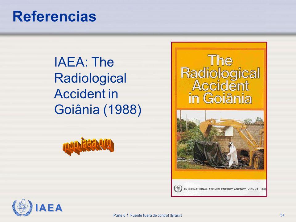 IAEA Parte 6.1 Fuente fuera de control (Brasil) 54 Referencias IAEA: The Radiological Accident in Goiânia (1988)