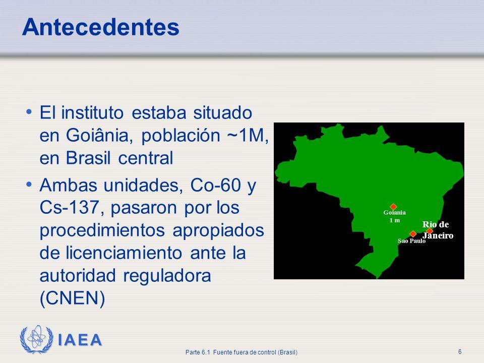 IAEA Parte 6.1 Fuente fuera de control (Brasil) 6 El instituto estaba situado en Goiânia, población ~1M, en Brasil central Ambas unidades, Co-60 y Cs-