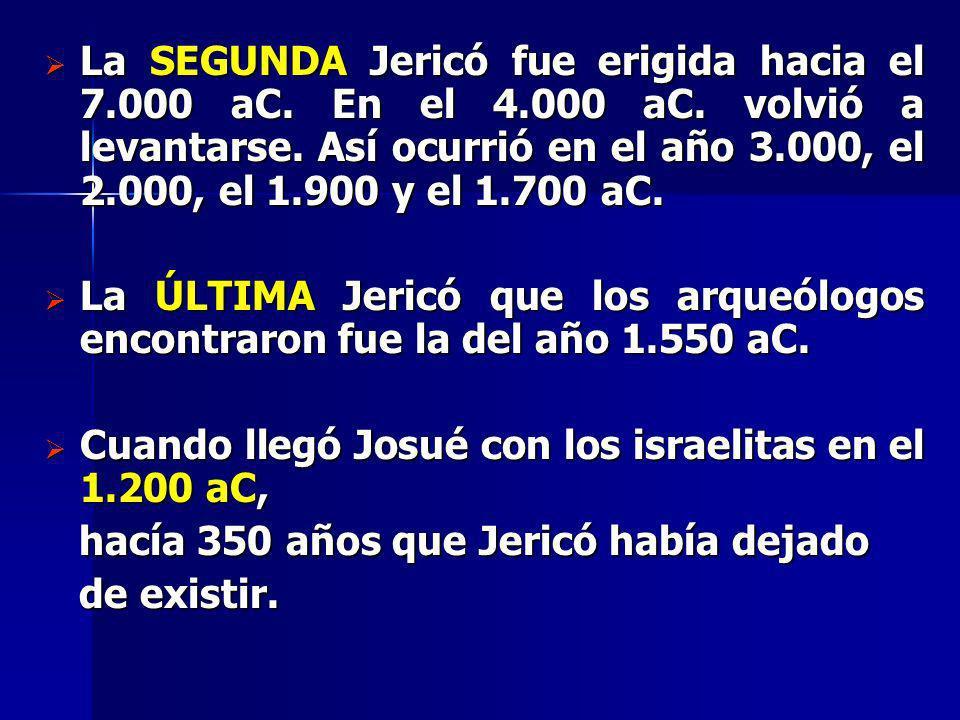 La SEGUNDA Jericó fue erigida hacia el 7.000 aC. En el 4.000 aC. volvió a levantarse. Así ocurrió en el año 3.000, el 2.000, el 1.900 y el 1.700 aC. L
