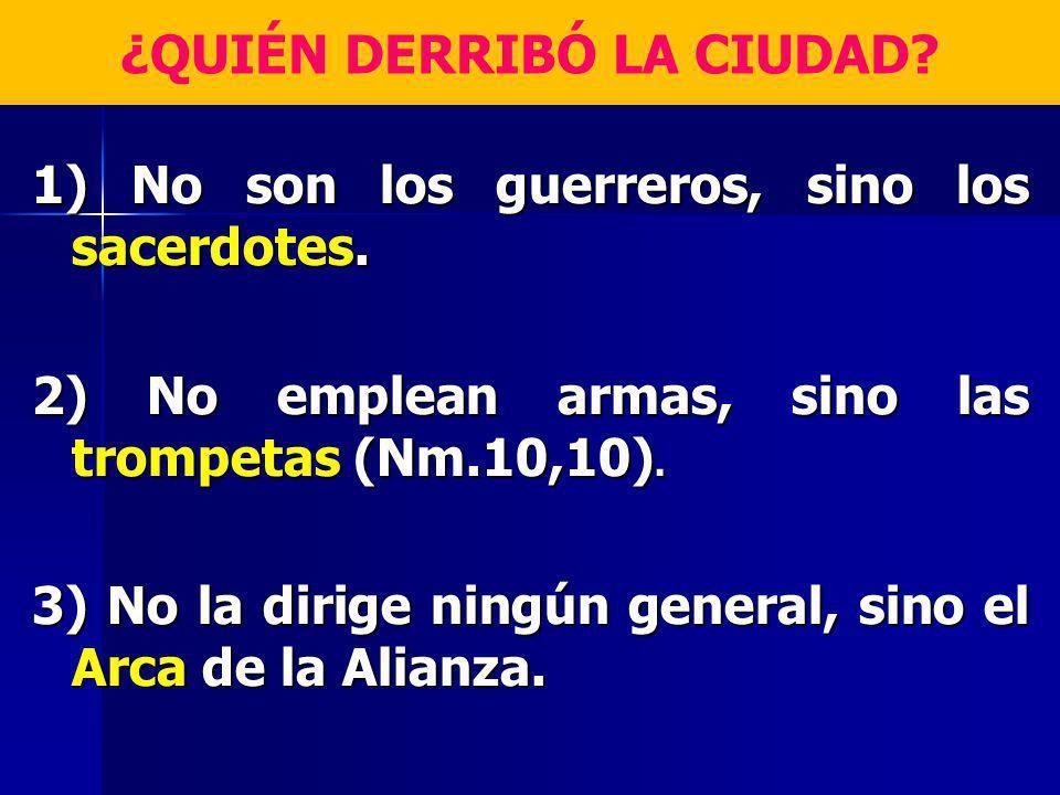 ¿QUIÉN DERRIBÓ LA CIUDAD? 1) No son los guerreros, sino los sacerdotes. 2) No emplean armas, sino las trompetas (Nm.10,10). 3) No la dirige ningún gen