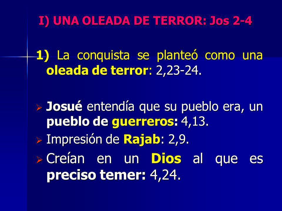 I) UNA OLEADA DE TERROR: Jos 2-4 1) La conquista se planteó como una oleada de terror: 2,23-24. Josué entendía que su pueblo era, un pueblo de guerrer