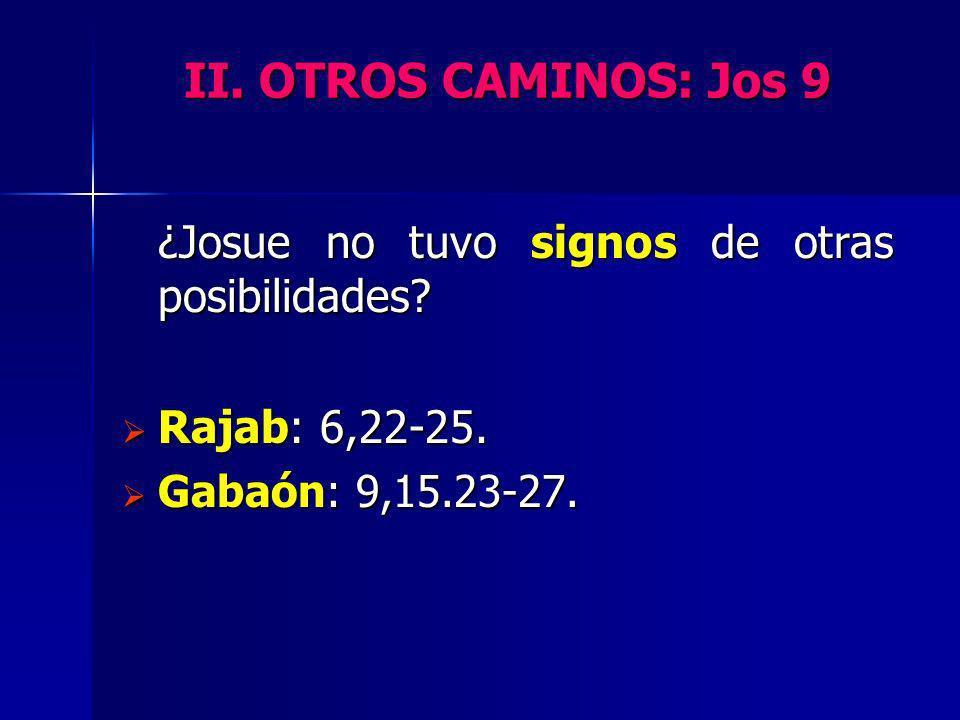 II. OTROS CAMINOS: Jos 9 ¿Josue no tuvo signos de otras posibilidades? Rajab: 6,22-25. Rajab: 6,22-25. Gabaón: 9,15.23-27. Gabaón: 9,15.23-27.