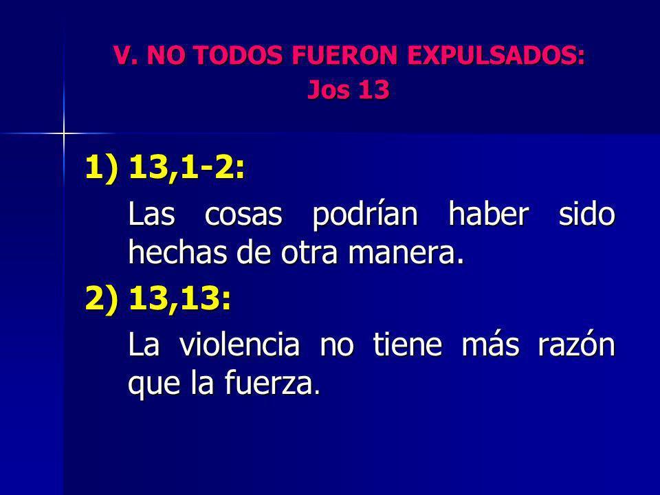 V. NO TODOS FUERON EXPULSADOS: Jos 13 1) 13,1-2: Las cosas podrían haber sido hechas de otra manera. 2) 13,13: La violencia no tiene más razón que la