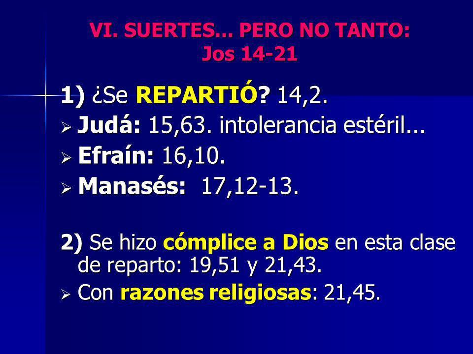 VI. SUERTES... PERO NO TANTO: Jos 14-21 1) ¿Se REPARTIÓ? 14,2. Judá: 15,63. intolerancia estéril... Judá: 15,63. intolerancia estéril... Efraín: 16,10