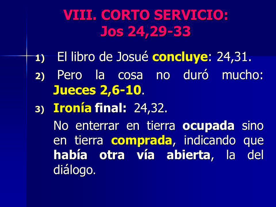 VIII. CORTO SERVICIO: Jos 24,29-33 1) El libro de Josué concluye: 24,31. 2) Pero la cosa no duró mucho: Jueces 2,6-10. 3) Ironía final: 24,32. No ente