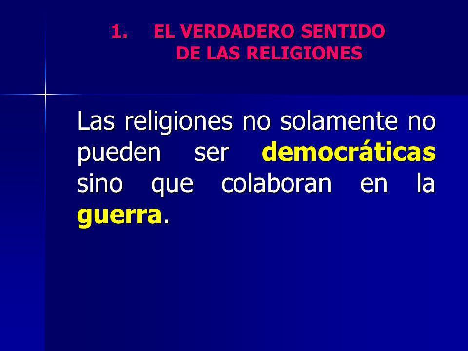 1.EL VERDADERO SENTIDO DE LAS RELIGIONES Las religiones no solamente no pueden ser democráticas sino que colaboran en la guerra.