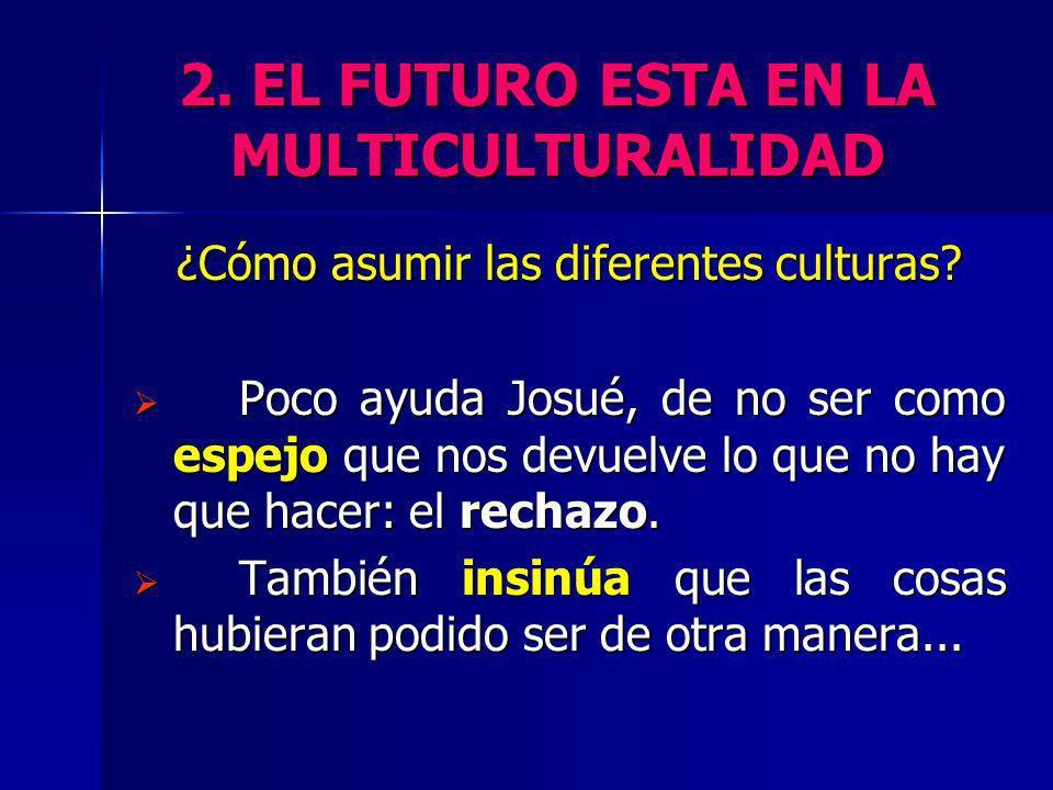 2. EL FUTURO ESTA EN LA MULTICULTURALIDAD ¿Cómo asumir las diferentes culturas? Poco ayuda Josué, de no ser como espejo que nos devuelve lo que no hay