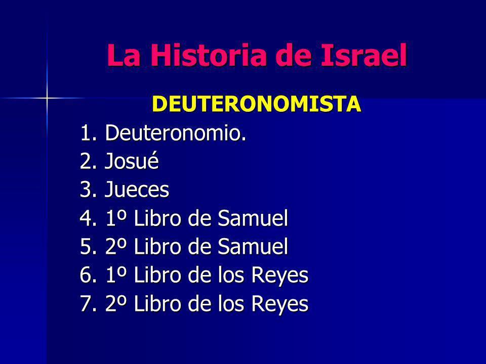 La Historia de Israel DEUTERONOMISTA 1. Deuteronomio. 2. Josué 3. Jueces 4. 1º Libro de Samuel 5. 2º Libro de Samuel 6. 1º Libro de los Reyes 7. 2º Li
