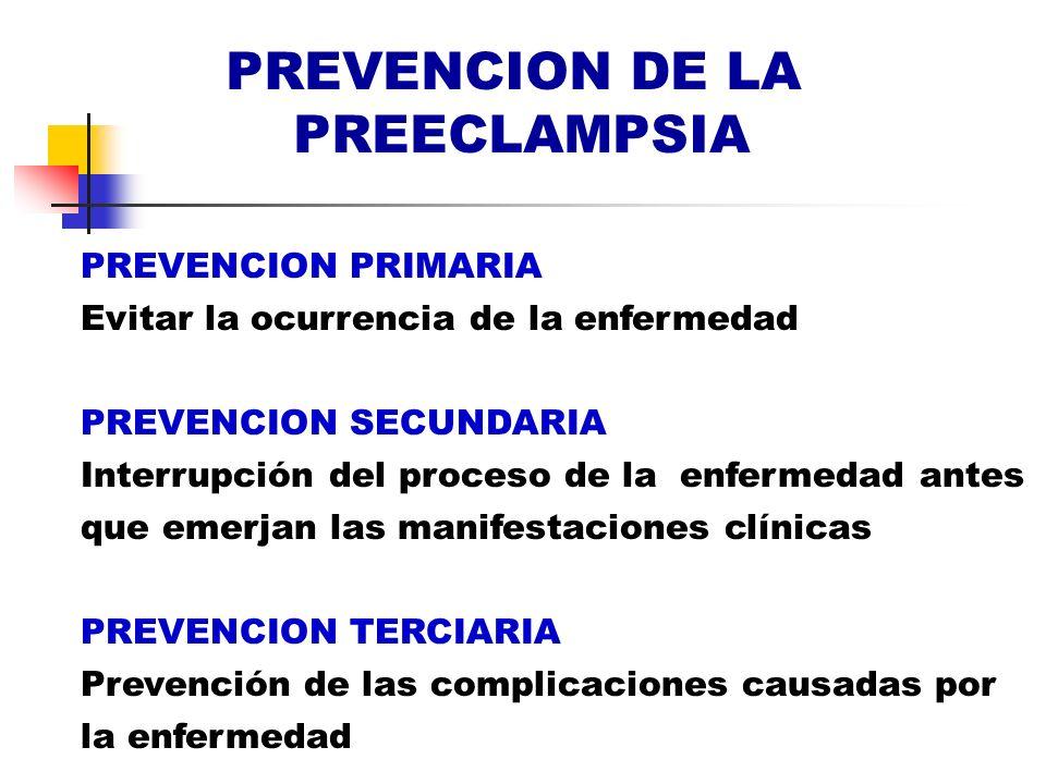 PREVENCION DE LA PREECLAMPSIA PREVENCION PRIMARIA Evitar la ocurrencia de la enfermedad PREVENCION SECUNDARIA Interrupción del proceso de la enfermeda