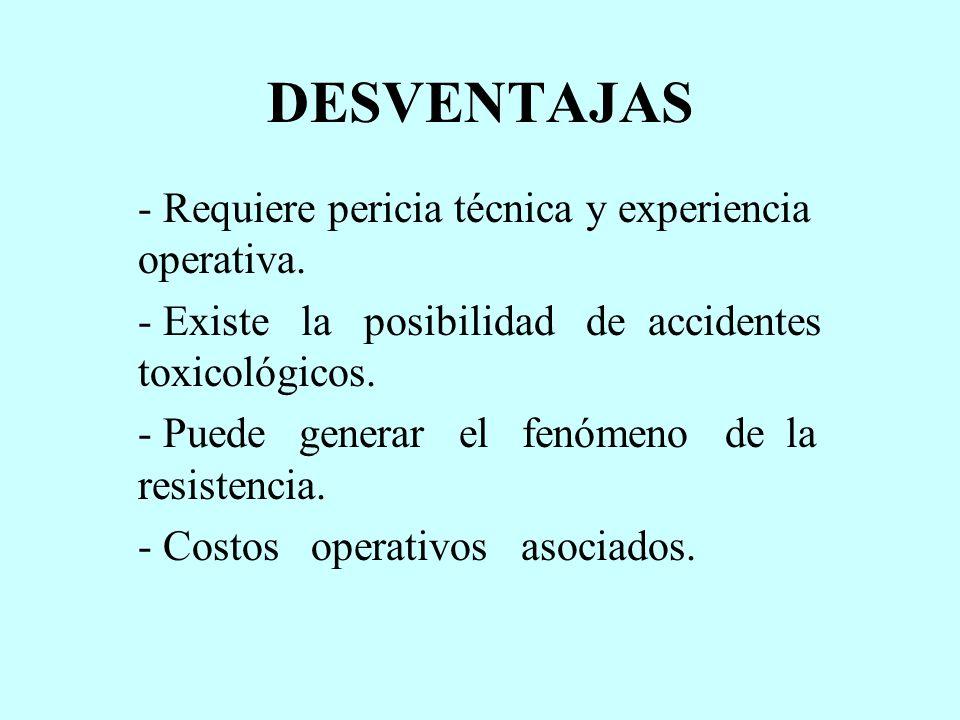 DESVENTAJAS - Requiere pericia técnica y experiencia operativa. - Existe la posibilidad de accidentes toxicológicos. - Puede generar el fenómeno de la