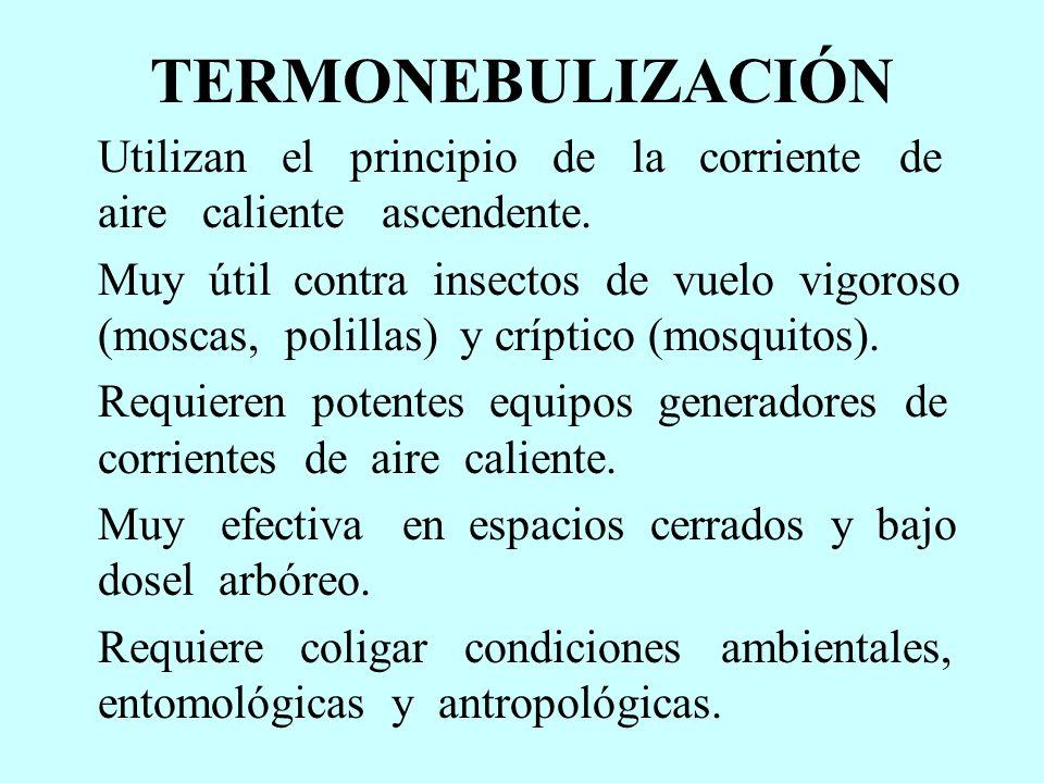 TERMONEBULIZACIÓN Utilizan el principio de la corriente de aire caliente ascendente. Muy útil contra insectos de vuelo vigoroso (moscas, polillas) y c