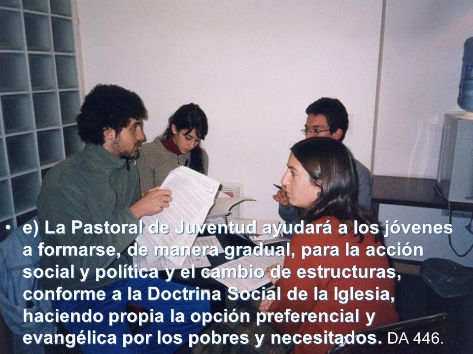 e)e) La Pastoral de Juventud ayudará a los jóvenes a formarse, de manera gradual, para la acción social y política y el cambio de estructuras, conforme a la Doctrina Social de la Iglesia, haciendo propia la opción preferencial y evangélica por los pobres y necesitados.