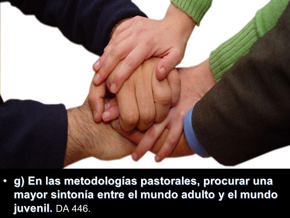 g)g) En las metodologías pastorales, procurar una mayor sintonía entre el mundo adulto y el mundo juvenil.