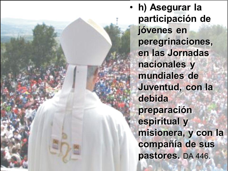 h)h) Asegurar la participación de jóvenes en peregrinaciones, en las Jornadas nacionales y mundiales de Juventud, con la debida preparación espiritual y misionera, y con la compañía de sus pastores.