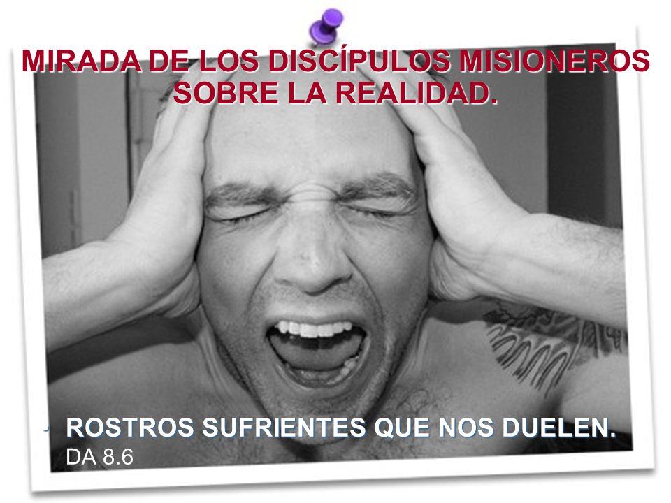 MIRADA DE LOS DISCÍPULOS MISIONEROS SOBRE LA REALIDAD. ROSTROS SUFRIENTES QUE NOS DUELEN. DA 8.6