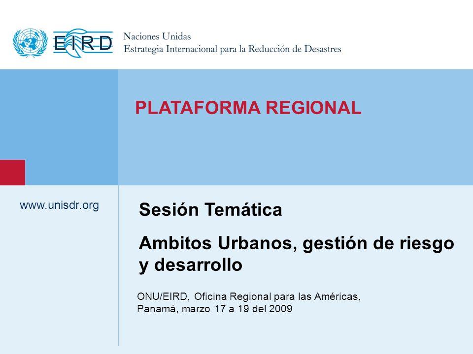 www.unisdr.org 1 ONU/EIRD, Oficina Regional para las Américas, Panamá, marzo 17 a 19 del 2009 www.unisdr.org PLATAFORMA REGIONAL Sesión Temática Ambitos Urbanos, gestión de riesgo y desarrollo