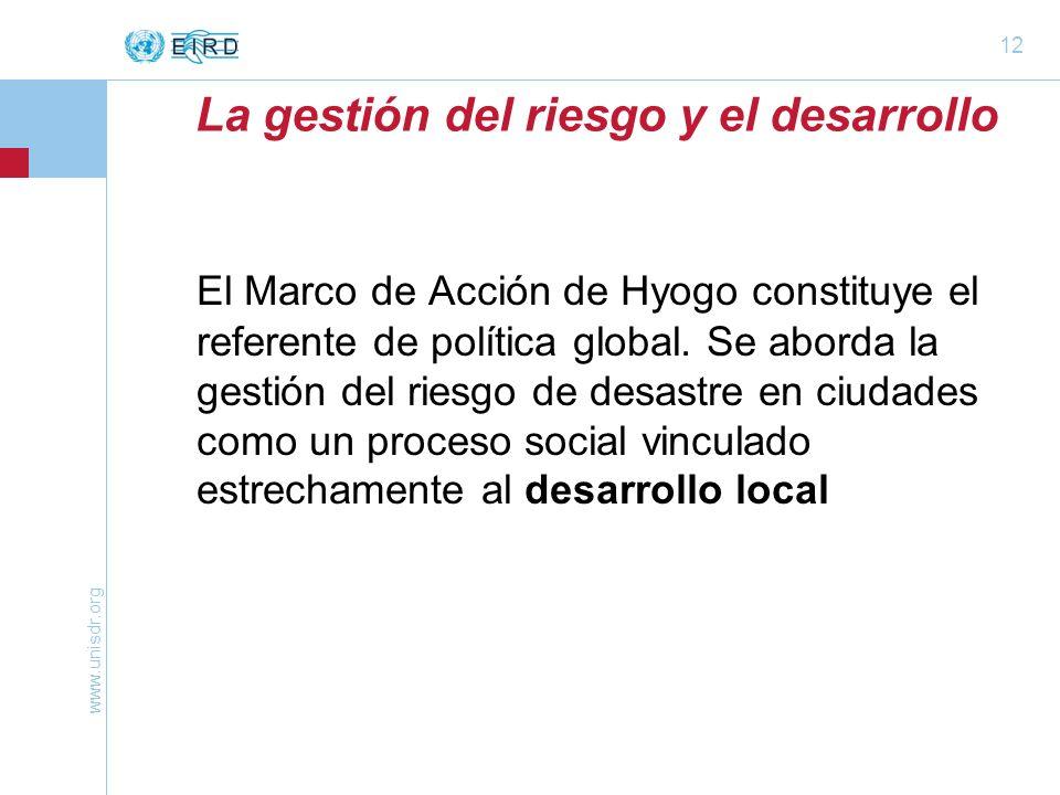 www.unisdr.org 12 La gestión del riesgo y el desarrollo El Marco de Acción de Hyogo constituye el referente de política global. Se aborda la gestión d