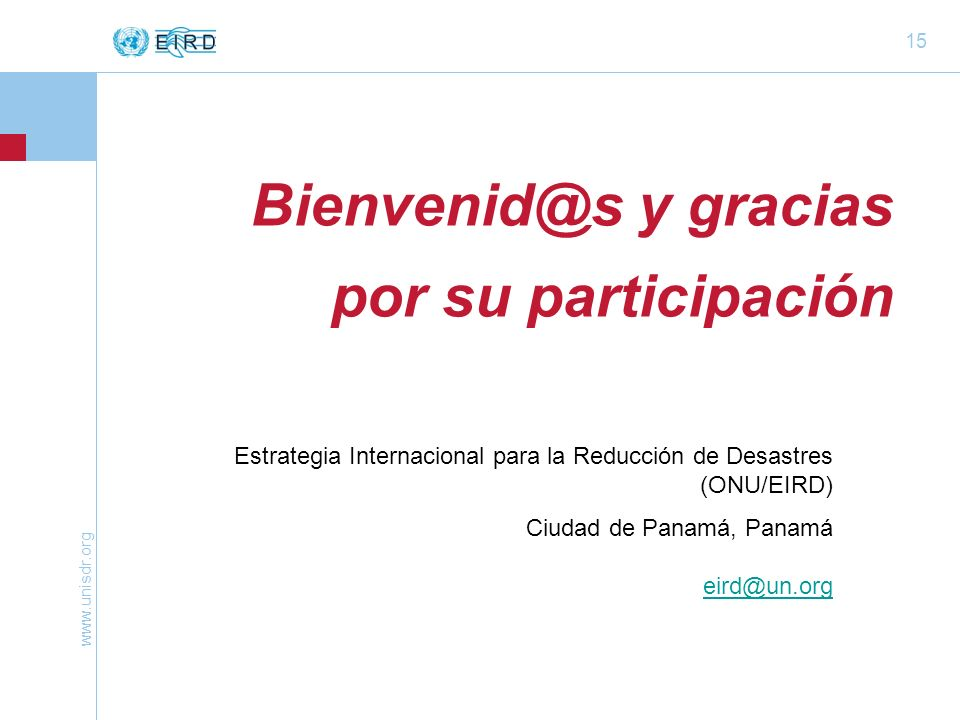 www.unisdr.org 15 Bienvenid@s y gracias por su participación Estrategia Internacional para la Reducción de Desastres (ONU/EIRD) Ciudad de Panamá, Panamá eird@un.org eird@un.org