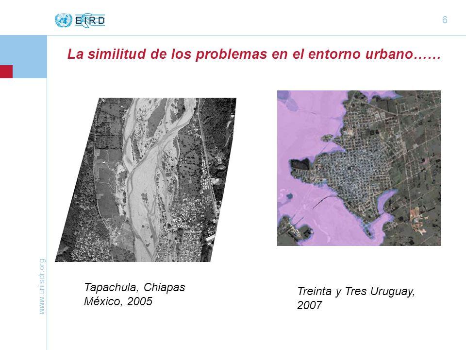 www.unisdr.org 6 Tapachula, Chiapas México, 2005 Treinta y Tres Uruguay, 2007 La similitud de los problemas en el entorno urbano……