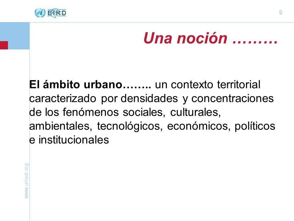 www.unisdr.org 9 El ámbito urbano…….. un contexto territorial caracterizado por densidades y concentraciones de los fenómenos sociales, culturales, am