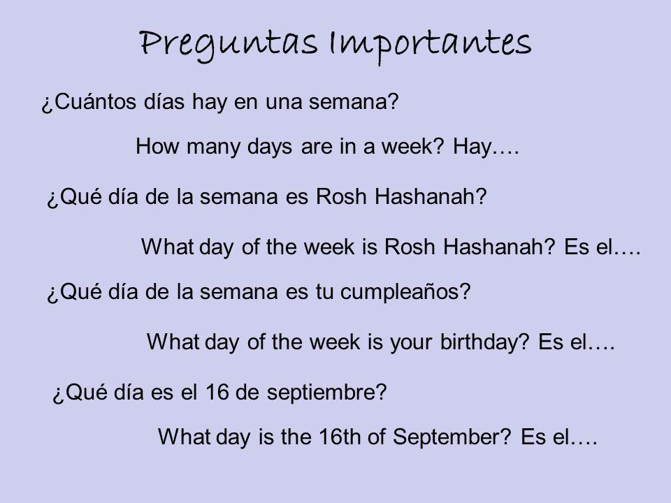 Preguntas Importantes ¿Cuántos días hay en una semana? How many days are in a week? Hay…. ¿Qué día de la semana es Rosh Hashanah? What day of the week