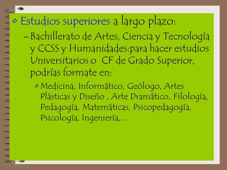 Estudios superiores a largo plazo: –Bachillerato de Artes, Ciencia y Tecnología y CCSS y Humanidades:para hacer estudios Universitarios o CF de Grado