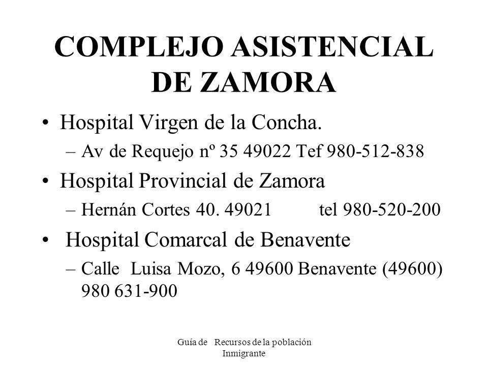 Guía de Recursos de la población Inmigrante COMPLEJO ASISTENCIAL DE ZAMORA Hospital Virgen de la Concha. –Av de Requejo nº 35 49022 Tef 980-512-838 Ho