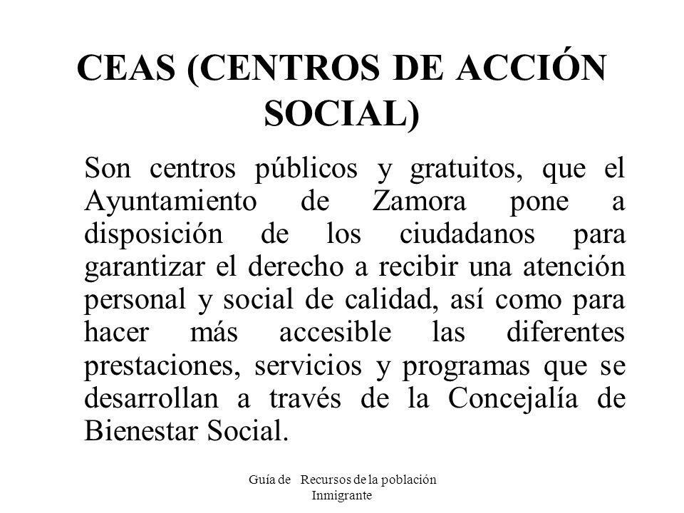 Guía de Recursos de la población Inmigrante CEAS (CENTROS DE ACCIÓN SOCIAL) Son centros públicos y gratuitos, que el Ayuntamiento de Zamora pone a dis