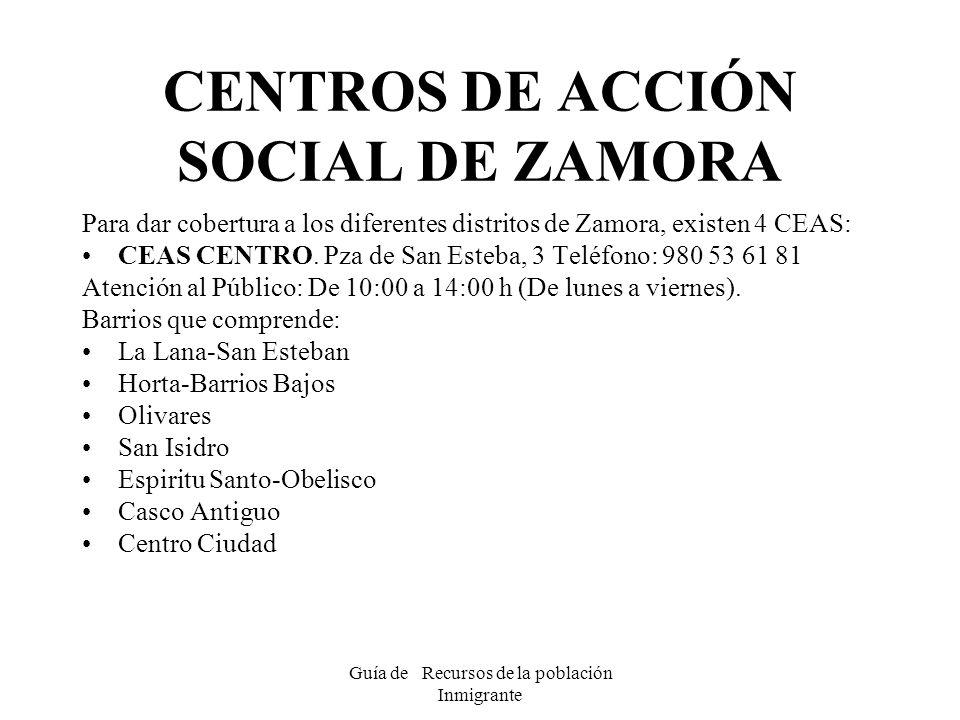 Guía de Recursos de la población Inmigrante CENTROS DE ACCIÓN SOCIAL DE ZAMORA Para dar cobertura a los diferentes distritos de Zamora, existen 4 CEAS