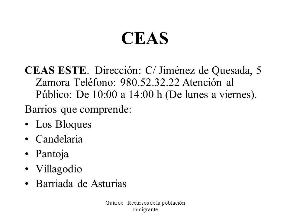Guía de Recursos de la población Inmigrante CEAS CEAS ESTE. Dirección: C/ Jiménez de Quesada, 5 Zamora Teléfono: 980.52.32.22 Atención al Público: De