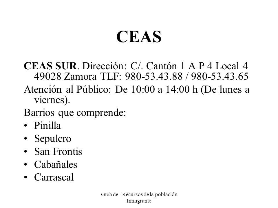 Guía de Recursos de la población Inmigrante CEAS CEAS SUR. Dirección: C/. Cantón 1 A P 4 Local 4 49028 Zamora TLF: 980-53.43.88 / 980-53.43.65 Atenció