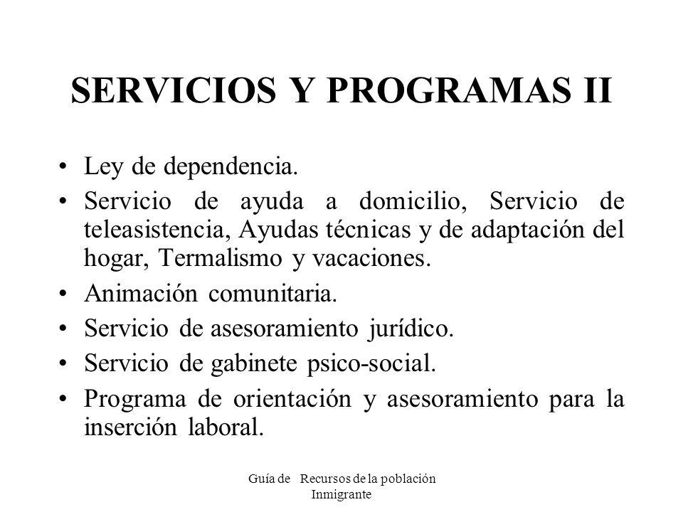 Guía de Recursos de la población Inmigrante SERVICIOS Y PROGRAMAS II Ley de dependencia. Servicio de ayuda a domicilio, Servicio de teleasistencia, Ay