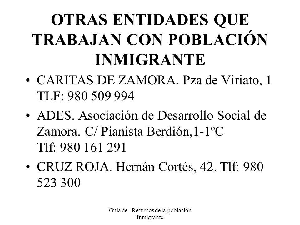 Guía de Recursos de la población Inmigrante OTRAS ENTIDADES QUE TRABAJAN CON POBLACIÓN INMIGRANTE CARITAS DE ZAMORA. Pza de Viriato, 1 TLF: 980 509 99
