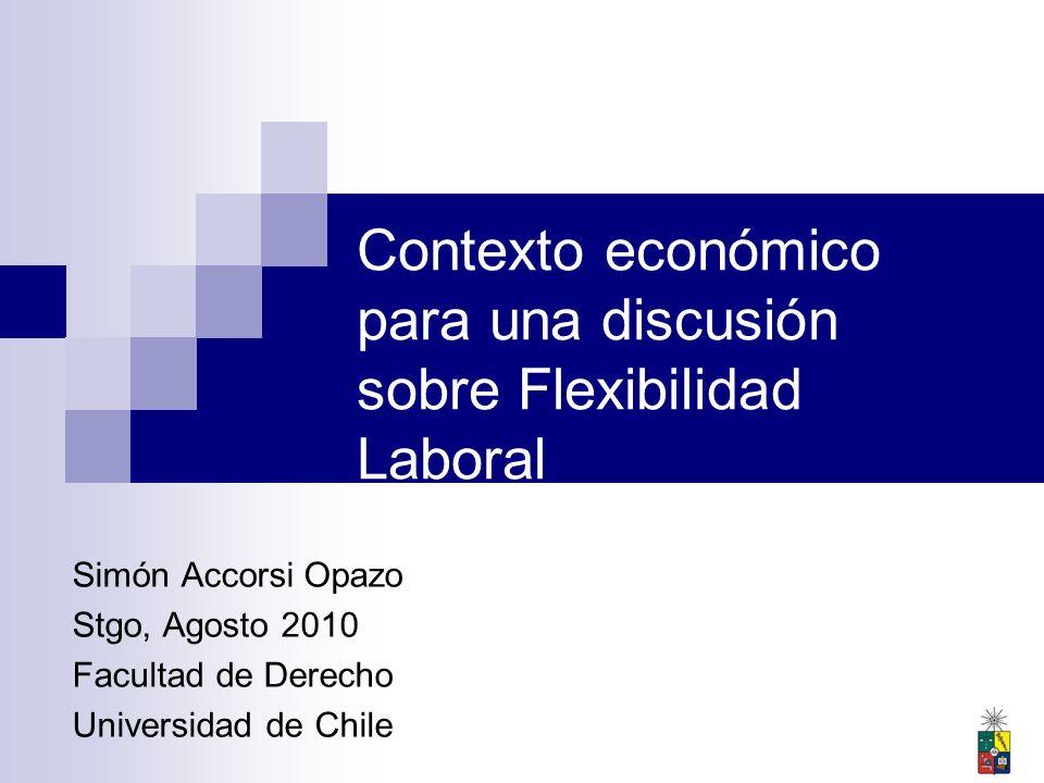 Contexto económico para una discusión sobre Flexibilidad Laboral Simón Accorsi Opazo Stgo, Agosto 2010 Facultad de Derecho Universidad de Chile
